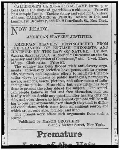 """""""ערוך ומוכן – ההצדקה לעבדות האמריקנית, 1861. דפוס,  The Library of Congress """"העבדות האמריקנית נבדלת ומובחנת מן העבדות של התיאורטיקנים האנגלים ומוצדקת בחוק הטבע"""", מאת הכומר סמואל סיברי, ד""""ר לתאולוגיה שכתב את ה""""דיסקורס על העליונות המחייבת של המצפון"""". בהוצאת האחים מייסון, ניו יורק."""